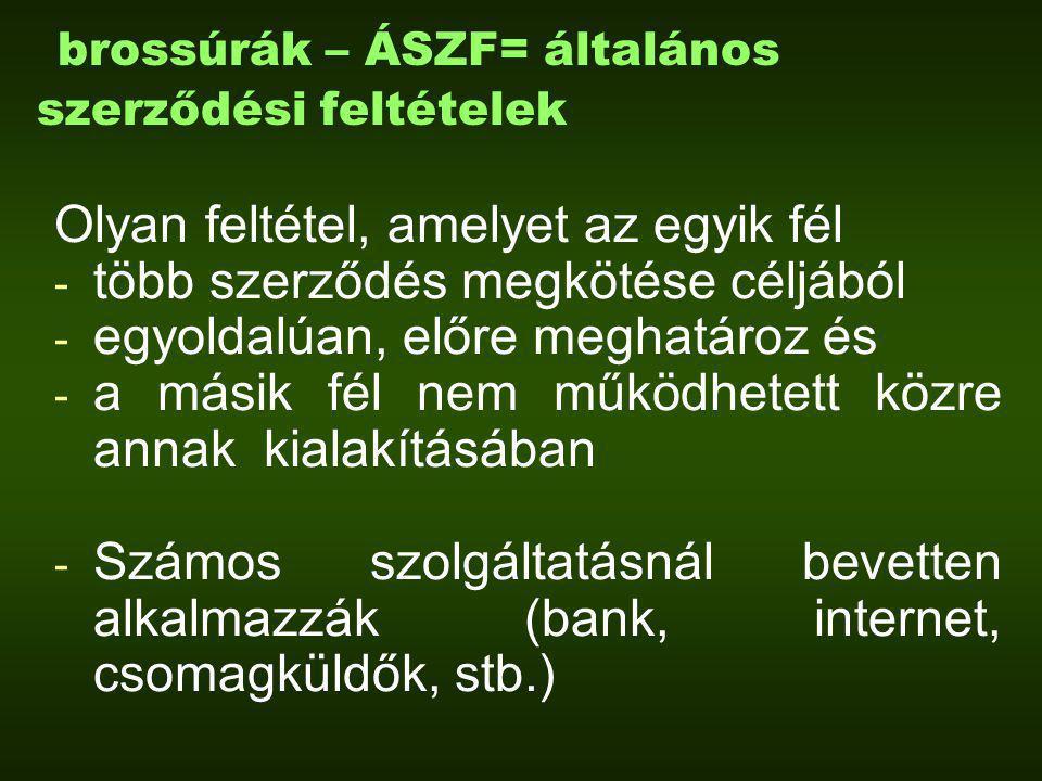 brossúrák – ÁSZF= általános szerződési feltételek Olyan feltétel, amelyet az egyik fél - több szerződés megkötése céljából - egyoldalúan, előre meghatároz és - a másik fél nem működhetett közre annak kialakításában - Számos szolgáltatásnál bevetten alkalmazzák (bank, internet, csomagküldők, stb.)