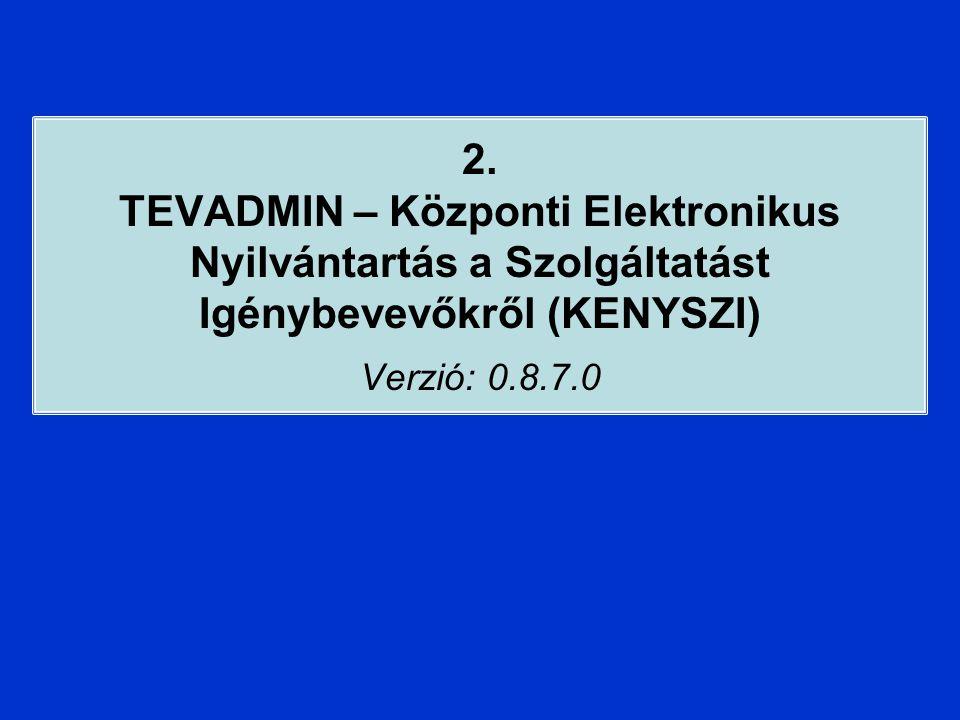 2. TEVADMIN – Központi Elektronikus Nyilvántartás a Szolgáltatást Igénybevevőkről (KENYSZI) Verzió: 0.8.7.0