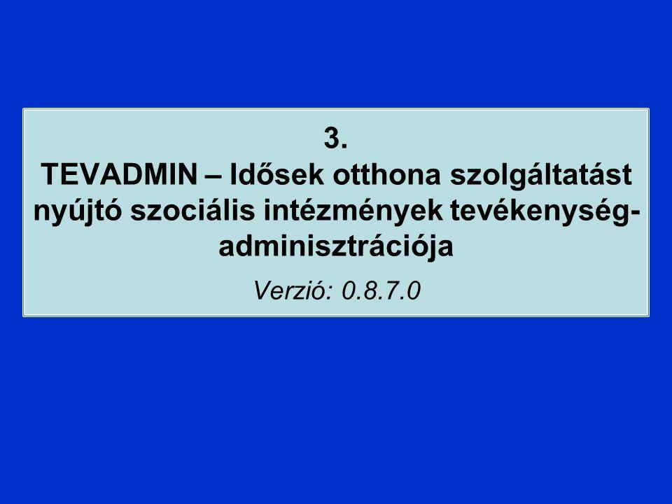 3. TEVADMIN – Idősek otthona szolgáltatást nyújtó szociális intézmények tevékenység- adminisztrációja Verzió: 0.8.7.0