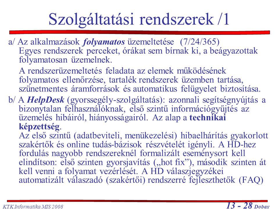 KTK Informatika MIS 2008 13 - 28 Dobay Szolgáltatási rendszerek /1 a/ Az alkalmazások folyamatos üzemeltetése (7/24/365) Egyes rendszerek perceket, órákat sem bírnak ki, a beágyazottak folyamatosan üzemelnek.