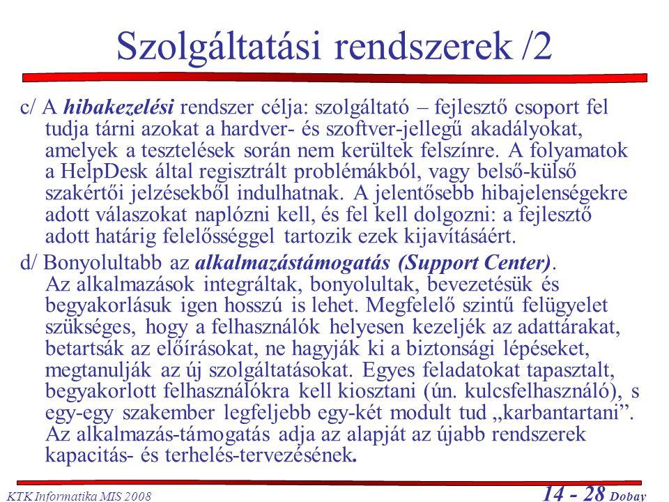 KTK Informatika MIS 2008 14 - 28 Dobay Szolgáltatási rendszerek /2 c/ A hibakezelési rendszer célja: szolgáltató – fejlesztő csoport fel tudja tárni a