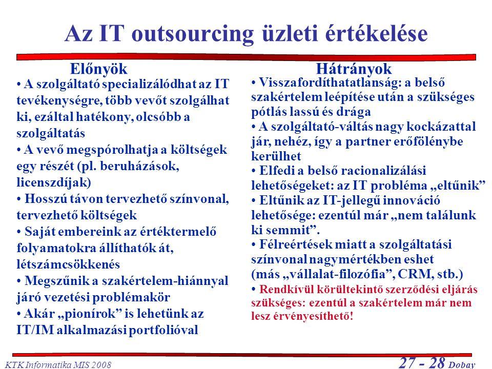 KTK Informatika MIS 2008 27 - 28 Dobay Az IT outsourcing üzleti értékelése A szolgáltató specializálódhat az IT tevékenységre, több vevőt szolgálhat ki, ezáltal hatékony, olcsóbb a szolgáltatás A vevő megspórolhatja a költségek egy részét (pl.
