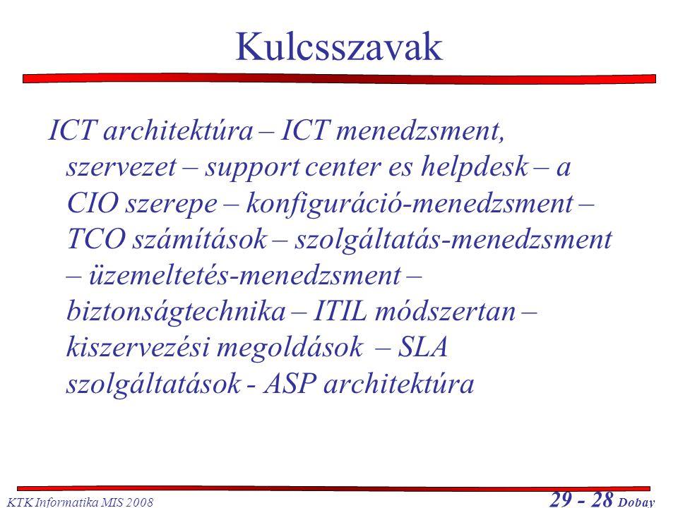 KTK Informatika MIS 2008 29 - 28 Dobay Kulcsszavak ICT architektúra – ICT menedzsment, szervezet – support center es helpdesk – a CIO szerepe – konfiguráció-menedzsment – TCO számítások – szolgáltatás-menedzsment – üzemeltetés-menedzsment – biztonságtechnika – ITIL módszertan – kiszervezési megoldások – SLA szolgáltatások - ASP architektúra