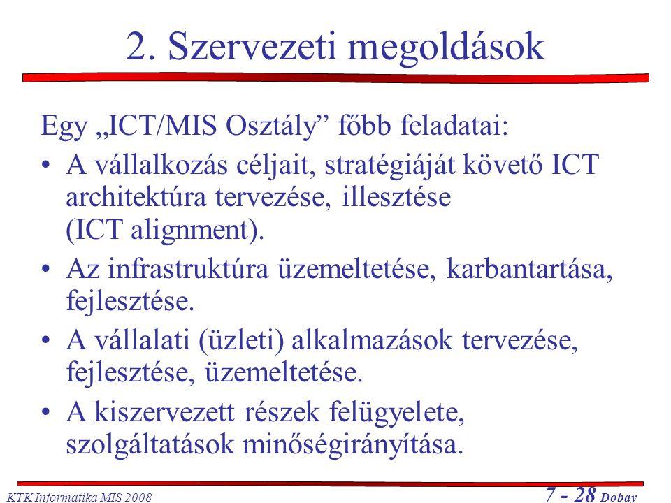 """KTK Informatika MIS 2008 7 - 28 Dobay 2. Szervezeti megoldások Egy """"ICT/MIS Osztály"""" főbb feladatai: A vállalkozás céljait, stratégiáját követő ICT ar"""