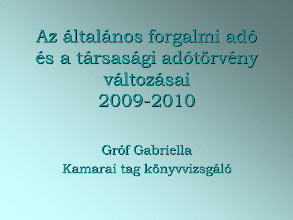 Az általános forgalmi adó és a társasági adótörvény változásai 2009-2010 Gróf Gabriella Kamarai tag könyvvizsgáló