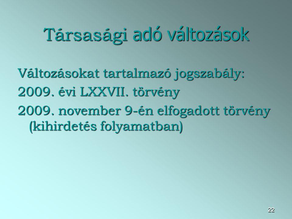 22 Társasági adó változások Változásokat tartalmazó jogszabály: 2009. évi LXXVII. törvény 2009. november 9-én elfogadott törvény (kihirdetés folyamatb
