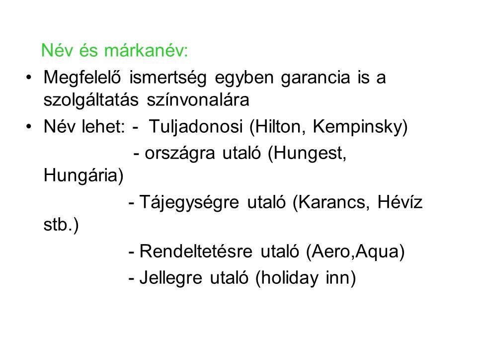 Név és márkanév: Megfelelő ismertség egyben garancia is a szolgáltatás színvonalára Név lehet: - Tuljadonosi (Hilton, Kempinsky) - országra utaló (Hungest, Hungária) - Tájegységre utaló (Karancs, Hévíz stb.) - Rendeltetésre utaló (Aero,Aqua) - Jellegre utaló (holiday inn)