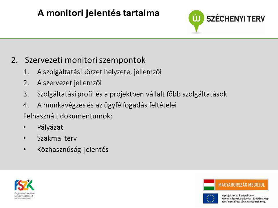 2.Szervezeti monitori szempontok 1.A szolgáltatási körzet helyzete, jellemzői 2.A szervezet jellemzői 3.Szolgáltatási profil és a projektben vállalt főbb szolgáltatások 4.A munkavégzés és az ügyfélfogadás feltételei Felhasznált dokumentumok: Pályázat Szakmai terv Közhasznúsági jelentés A monitori jelentés tartalma