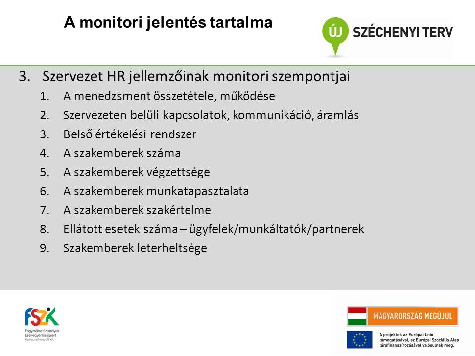 3.Szervezet HR jellemzőinak monitori szempontjai 1.A menedzsment összetétele, működése 2.Szervezeten belüli kapcsolatok, kommunikáció, áramlás 3.Belső értékelési rendszer 4.A szakemberek száma 5.A szakemberek végzettsége 6.A szakemberek munkatapasztalata 7.A szakemberek szakértelme 8.Ellátott esetek száma – ügyfelek/munkáltatók/partnerek 9.Szakemberek leterheltsége A monitori jelentés tartalma