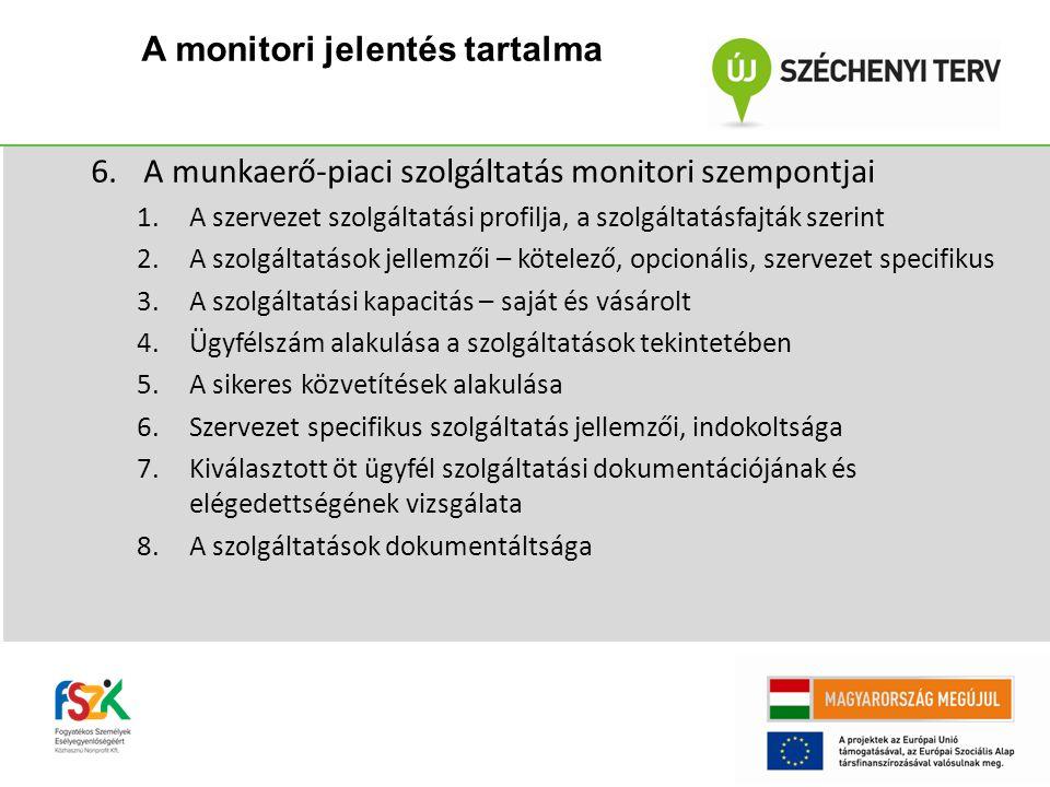 6.A munkaerő-piaci szolgáltatás monitori szempontjai 1.A szervezet szolgáltatási profilja, a szolgáltatásfajták szerint 2.A szolgáltatások jellemzői – kötelező, opcionális, szervezet specifikus 3.A szolgáltatási kapacitás – saját és vásárolt 4.Ügyfélszám alakulása a szolgáltatások tekintetében 5.A sikeres közvetítések alakulása 6.Szervezet specifikus szolgáltatás jellemzői, indokoltsága 7.Kiválasztott öt ügyfél szolgáltatási dokumentációjának és elégedettségének vizsgálata 8.A szolgáltatások dokumentáltsága A monitori jelentés tartalma
