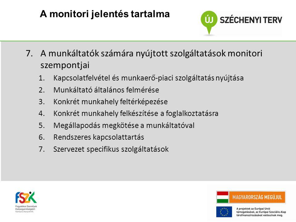 7.A munkáltatók számára nyújtott szolgáltatások monitori szempontjai 1.Kapcsolatfelvétel és munkaerő-piaci szolgáltatás nyújtása 2.Munkáltató általános felmérése 3.Konkrét munkahely feltérképezése 4.Konkrét munkahely felkészítése a foglalkoztatásra 5.Megállapodás megkötése a munkáltatóval 6.Rendszeres kapcsolattartás 7.Szervezet specifikus szolgáltatások A monitori jelentés tartalma