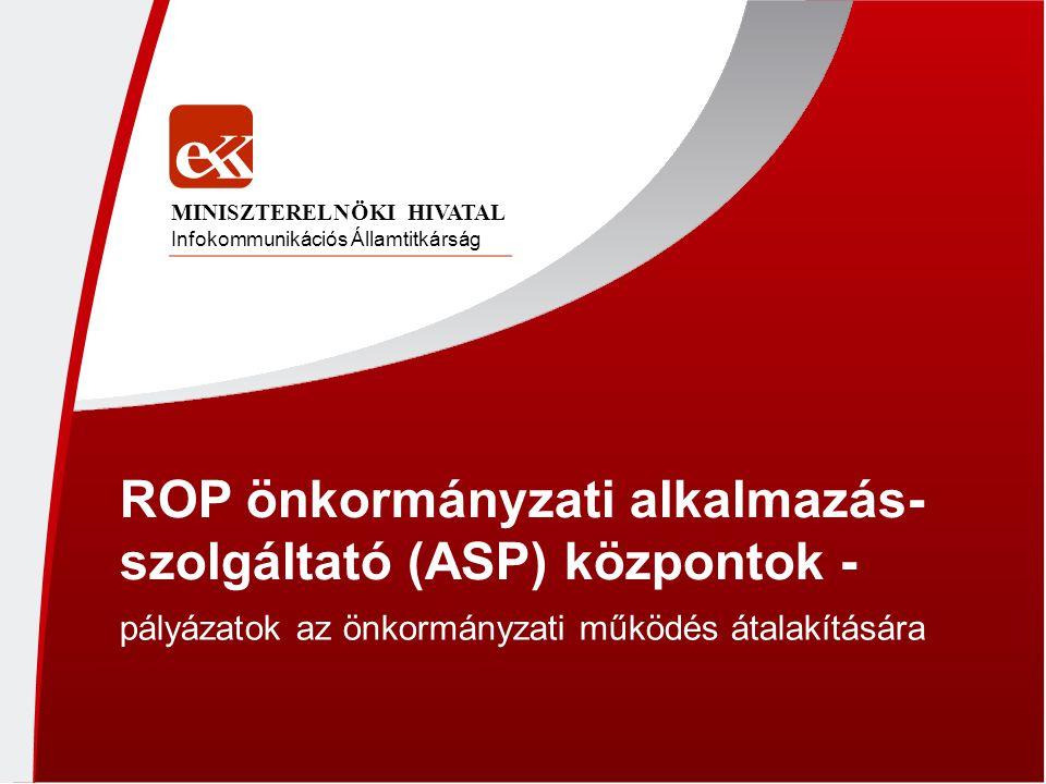 ROP önkormányzati alkalmazás- szolgáltató (ASP) központok - pályázatok az önkormányzati működés átalakítására Infokommunikációs Államtitkárság MINISZT