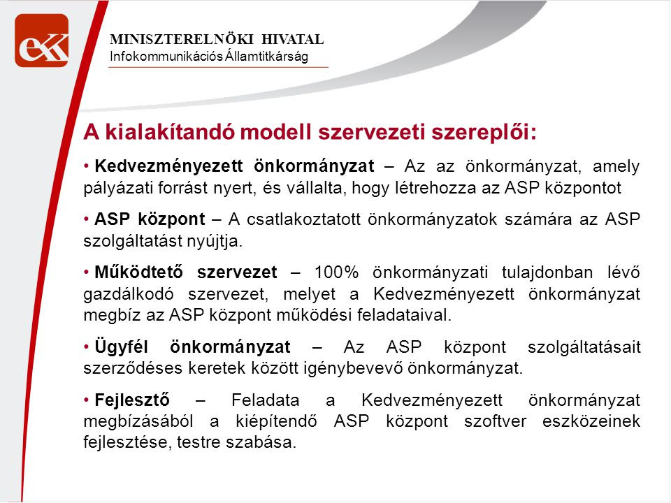 Infokommunikációs Államtitkárság MINISZTERELNÖKI HIVATAL A kialakítandó modell szervezeti szereplői: Kedvezményezett önkormányzat – Az az önkormányzat, amely pályázati forrást nyert, és vállalta, hogy létrehozza az ASP központot ASP központ – A csatlakoztatott önkormányzatok számára az ASP szolgáltatást nyújtja.