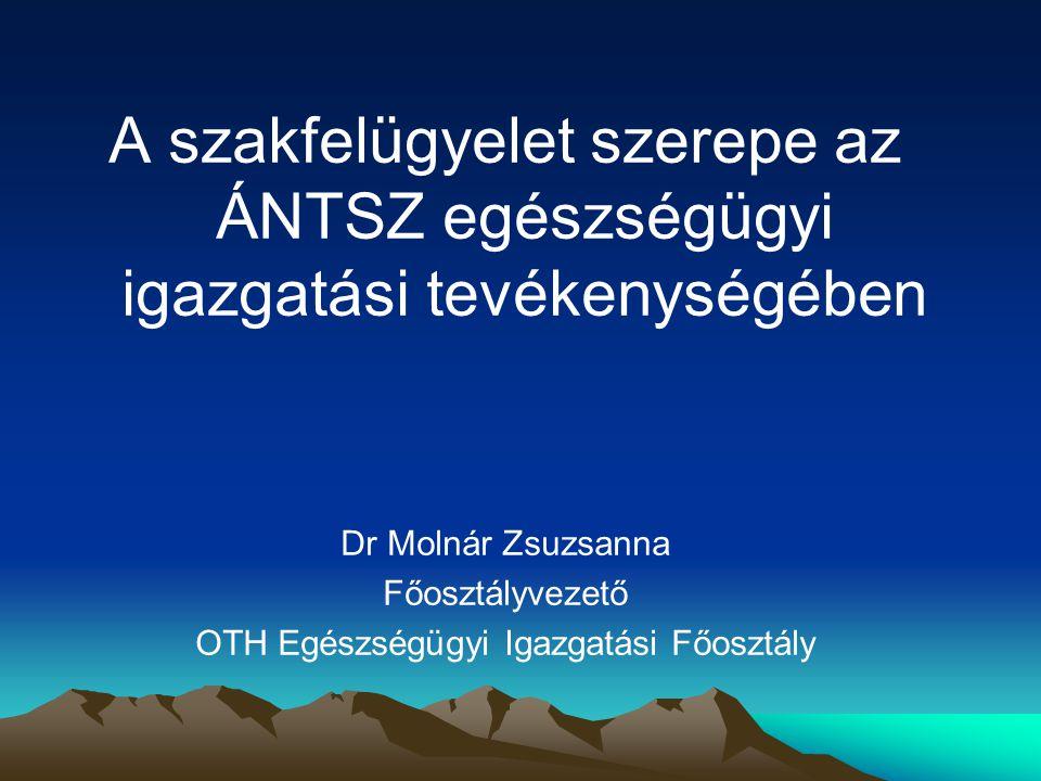 A szakfelügyelet szerepe az ÁNTSZ egészségügyi igazgatási tevékenységében Dr Molnár Zsuzsanna Főosztályvezető OTH Egészségügyi Igazgatási Főosztály