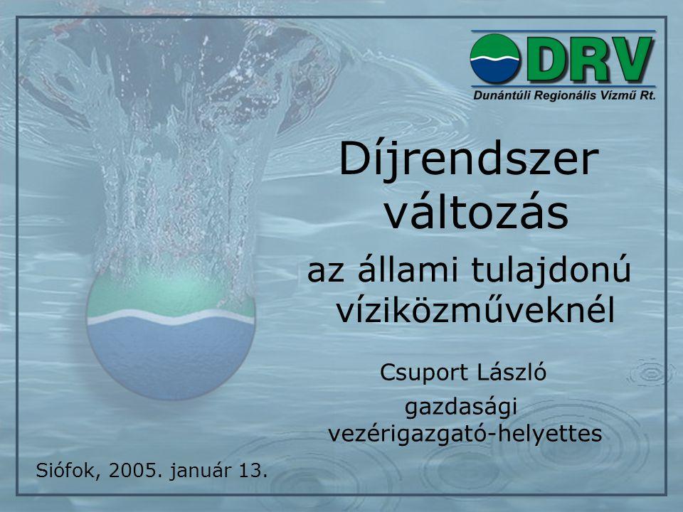 Díjrendszer változás az állami tulajdonú víziközműveknél Csuport László Siófok, 2005. január 13. gazdasági vezérigazgató-helyettes