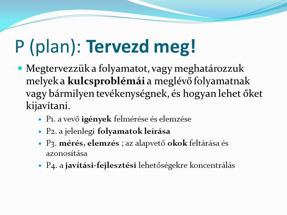 P (plan): Tervezd meg! Megtervezzük a folyamatot, vagy meghatározzuk melyek a kulcsproblémái a meglévő folyamatnak vagy bármilyen tevékenységnek, és h