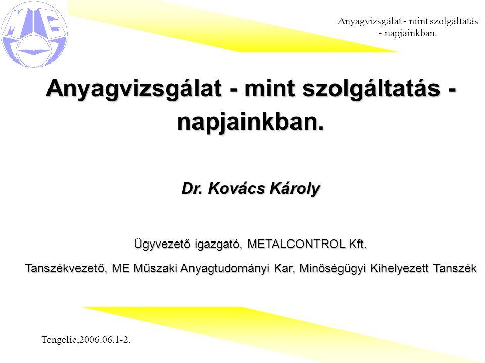Tengelic,2006.06.1-2. Anyagvizsgálat - mint szolgáltatás - napjainkban. Dr. Kovács Károly Ügyvezető igazgató, METALCONTROL Kft. Tanszékvezető, ME Műsz