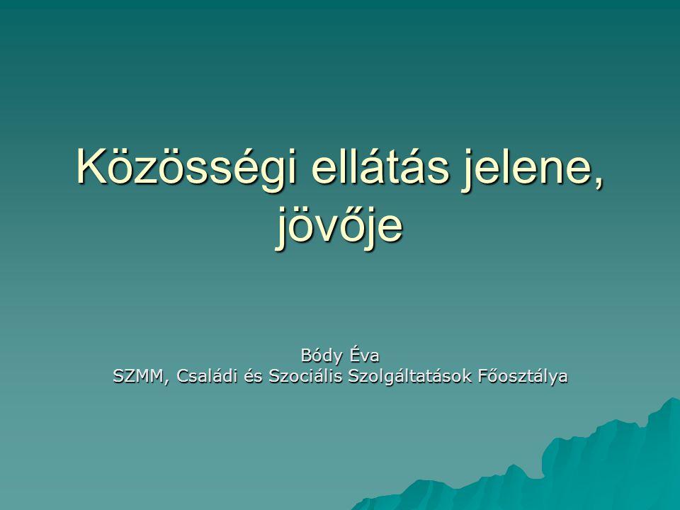 Közösségi ellátás jelene, jövője Bódy Éva SZMM, Családi és Szociális Szolgáltatások Főosztálya