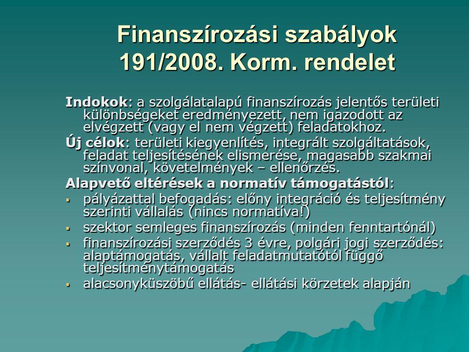 Finanszírozási szabályok 191/2008. Korm. rendelet Indokok: a szolgálatalapú finanszírozás jelentős területi különbségeket eredményezett, nem igazodott