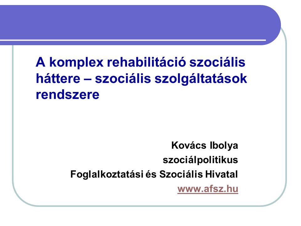 A komplex rehabilitáció szociális háttere – szociális szolgáltatások rendszere Kovács Ibolya szociálpolitikus Foglalkoztatási és Szociális Hivatal www