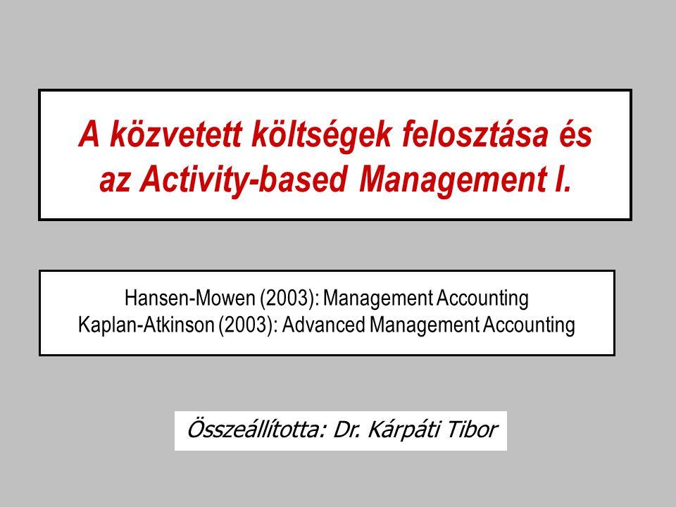 A közvetett költségek felosztása és az Activity-based Management I. Hansen-Mowen (2003): Management Accounting Kaplan-Atkinson (2003): Advanced Manage