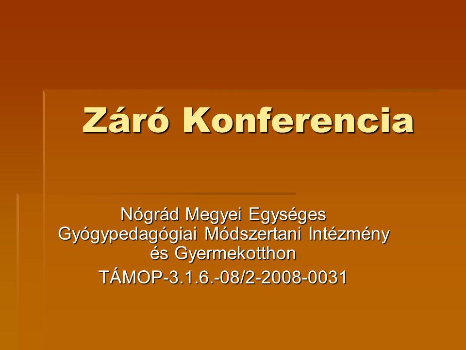 Záró Konferencia Nógrád Megyei Egységes Gyógypedagógiai Módszertani Intézmény és Gyermekotthon TÁMOP-3.1.6.-08/2-2008-0031