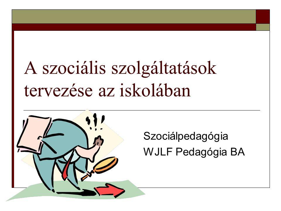 A szociális szolgáltatások tervezése az iskolában Szociálpedagógia WJLF Pedagógia BA