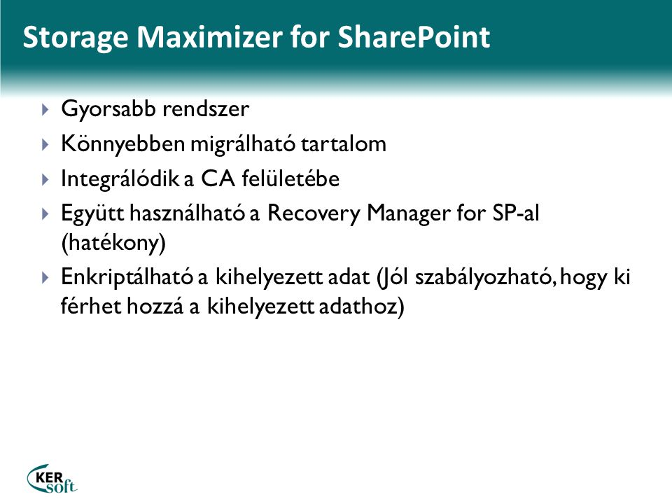 Storage Maximizer for SharePoint  Gyorsabb rendszer  Könnyebben migrálható tartalom  Integrálódik a CA felületébe  Együtt használható a Recovery Manager for SP-al (hatékony)  Enkriptálható a kihelyezett adat (Jól szabályozható, hogy ki férhet hozzá a kihelyezett adathoz)
