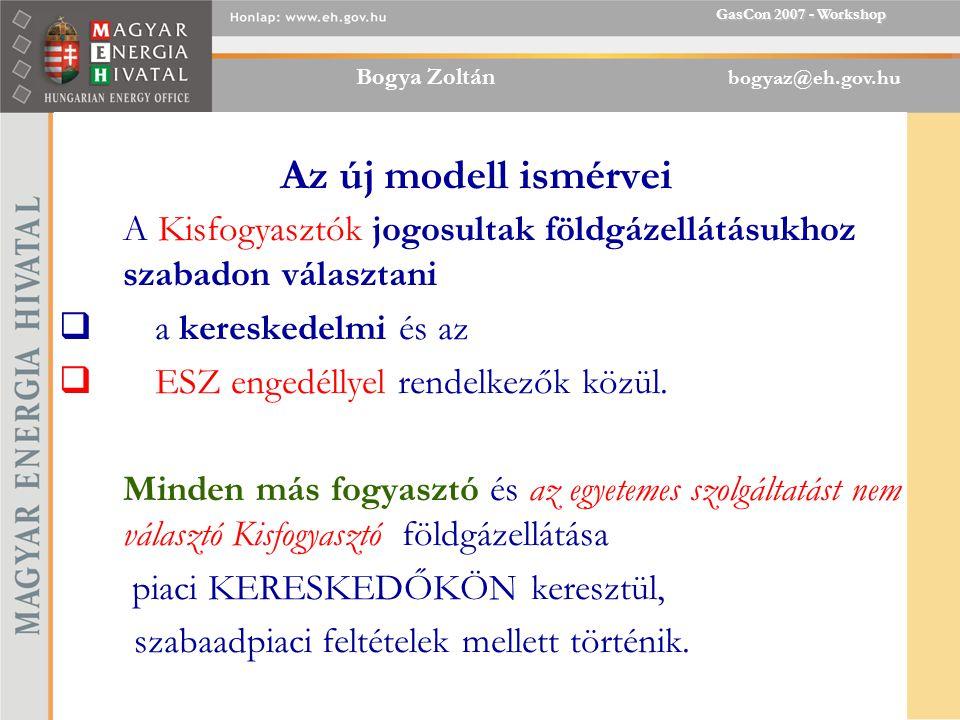 Bogya Zoltán bogyaz@eh.gov.hu GasCon 2007 - Workshop Az új modell ismérvei A Kisfogyasztók jogosultak földgázellátásukhoz szabadon választani  a kereskedelmi és az  ESZ engedéllyel rendelkezők közül.