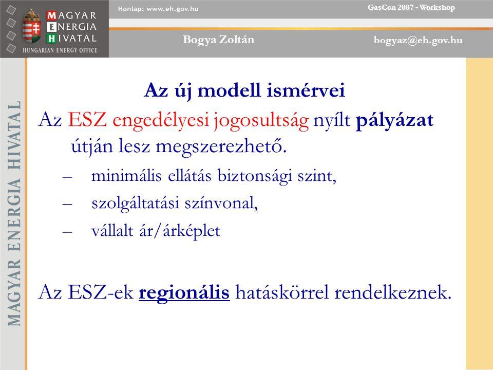 Bogya Zoltán bogyaz@eh.gov.hu GasCon 2007 - Workshop Az új modell ismérvei Az ESZ engedélyesi jogosultság nyílt pályázat útján lesz megszerezhető.