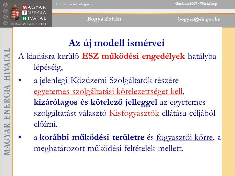 Bogya Zoltán bogyaz@eh.gov.hu GasCon 2007 - Workshop Az új modell ismérvei A kiadásra kerülő ESZ működési engedélyek hatályba lépéséig, a jelenlegi Közüzemi Szolgáltatók részére egyetemes szolgáltatási kötelezettséget kell, kizárólagos és kötelező jelleggel az egyetemes szolgáltatást választó Kisfogyasztók ellátása céljából előírni.