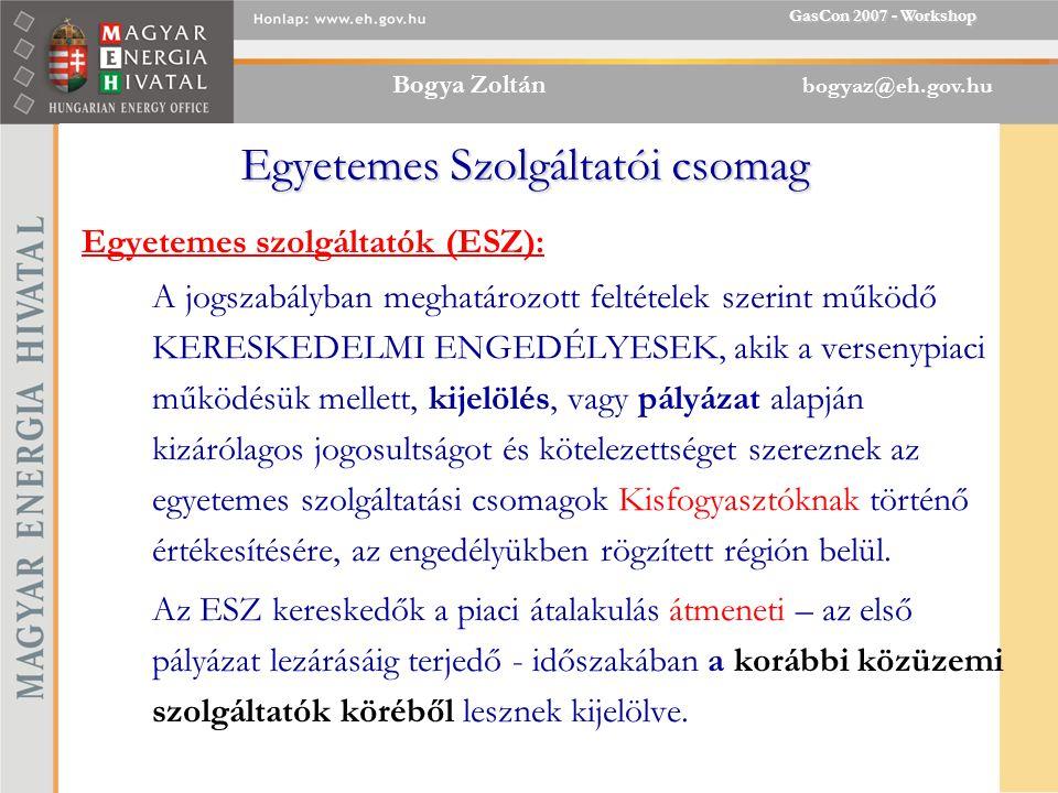 Bogya Zoltán bogyaz@eh.gov.hu GasCon 2007 - Workshop Egyetemes Szolgáltatói csomag Egyetemes szolgáltatók (ESZ): A jogszabályban meghatározott feltételek szerint működő KERESKEDELMI ENGEDÉLYESEK, akik a versenypiaci működésük mellett, kijelölés, vagy pályázat alapján kizárólagos jogosultságot és kötelezettséget szereznek az egyetemes szolgáltatási csomagok Kisfogyasztóknak történő értékesítésére, az engedélyükben rögzített régión belül.