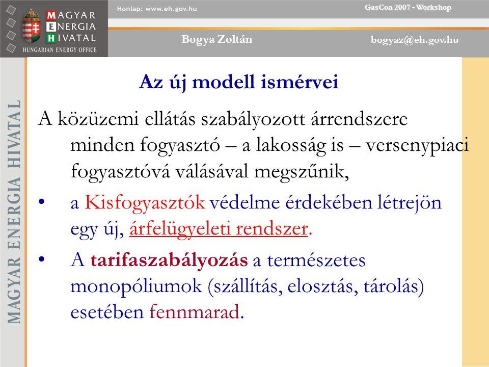Bogya Zoltán bogyaz@eh.gov.hu GasCon 2007 - Workshop Az új modell ismérvei A közüzemi ellátás szabályozott árrendszere minden fogyasztó – a lakosság is – versenypiaci fogyasztóvá válásával megszűnik, a Kisfogyasztók védelme érdekében létrejön egy új, árfelügyeleti rendszer.