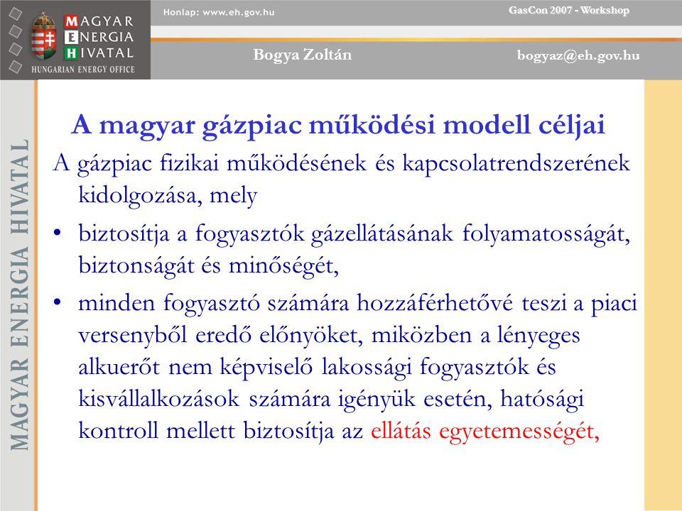Bogya Zoltán bogyaz@eh.gov.hu GasCon 2007 - Workshop A magyar gázpiac működési modell céljai A gázpiac fizikai működésének és kapcsolatrendszerének kidolgozása, mely biztosítja a fogyasztók gázellátásának folyamatosságát, biztonságát és minőségét, minden fogyasztó számára hozzáférhetővé teszi a piaci versenyből eredő előnyöket, miközben a lényeges alkuerőt nem képviselő lakossági fogyasztók és kisvállalkozások számára igényük esetén, hatósági kontroll mellett biztosítja az ellátás egyetemességét,