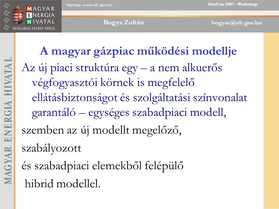 Bogya Zoltán bogyaz@eh.gov.hu GasCon 2007 - Workshop A magyar gázpiac működési modellje Az új piaci struktúra egy – a nem alkuerős végfogyasztói körnek is megfelelő ellátásbiztonságot és szolgáltatási színvonalat garantáló – egységes szabadpiaci modell, szemben az új modellt megelőző, szabályozott és szabadpiaci elemekből felépülő hibrid modellel.