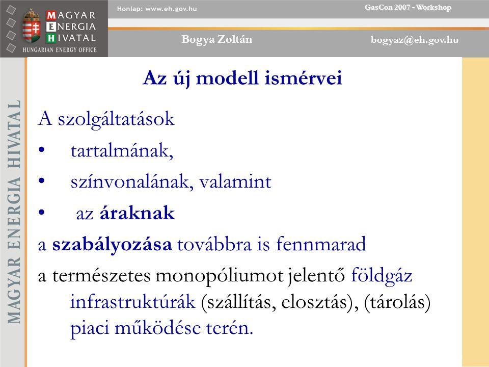 Bogya Zoltán bogyaz@eh.gov.hu GasCon 2007 - Workshop Az új modell ismérvei A szolgáltatások tartalmának, színvonalának, valamint az áraknak a szabályozása továbbra is fennmarad a természetes monopóliumot jelentő földgáz infrastruktúrák (szállítás, elosztás), (tárolás) piaci működése terén.
