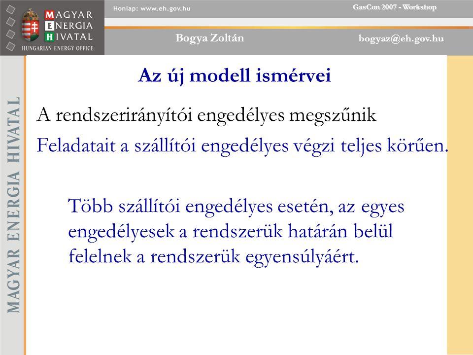 Bogya Zoltán bogyaz@eh.gov.hu GasCon 2007 - Workshop Az új modell ismérvei A rendszerirányítói engedélyes megszűnik Feladatait a szállítói engedélyes végzi teljes körűen.