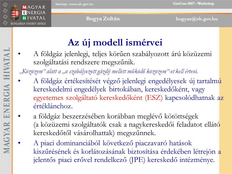 Bogya Zoltán bogyaz@eh.gov.hu GasCon 2007 - Workshop Az új modell ismérvei A földgáz jelenlegi, teljes körűen szabályozott árú közüzemi szolgáltatási rendszere megszűnik.