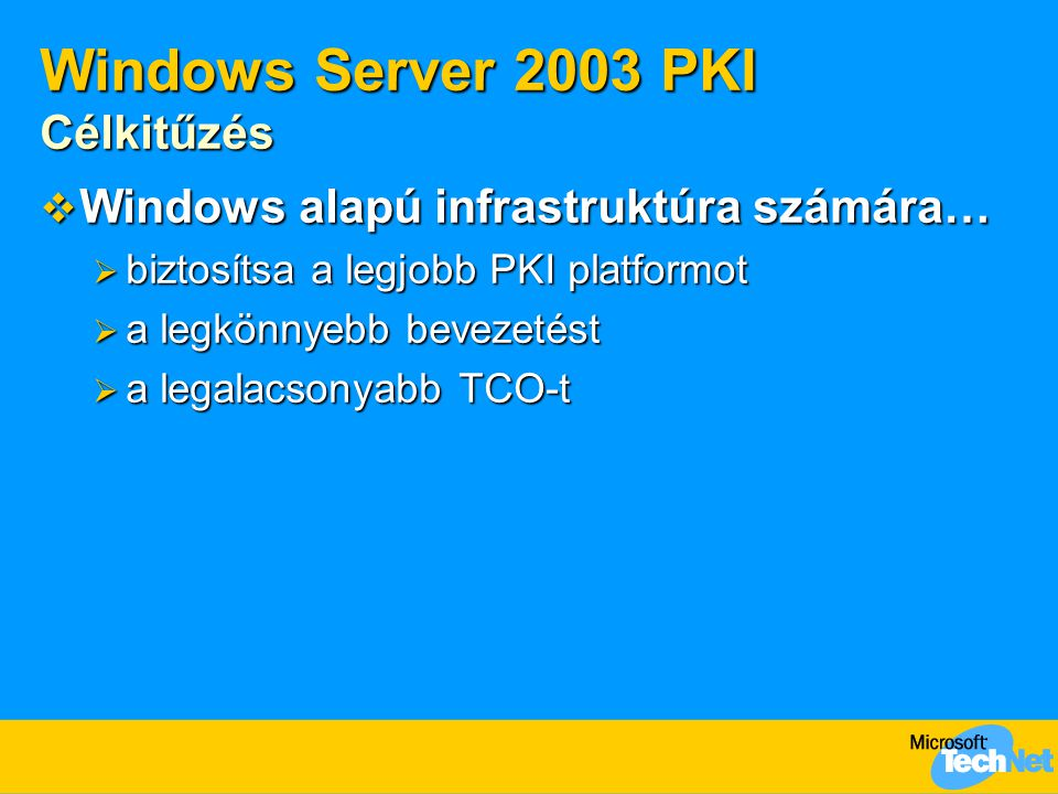 Windows Server 2003 PKI Célkitűzés  Windows alapú infrastruktúra számára…  biztosítsa a legjobb PKI platformot  a legkönnyebb bevezetést  a legala