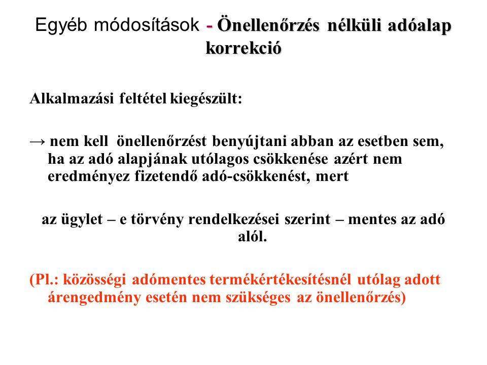 - Önellenőrzés nélküli adóalap korrekció Egyéb módosítások - Önellenőrzés nélküli adóalap korrekció Alkalmazási feltétel kiegészült: → nem kell önelle