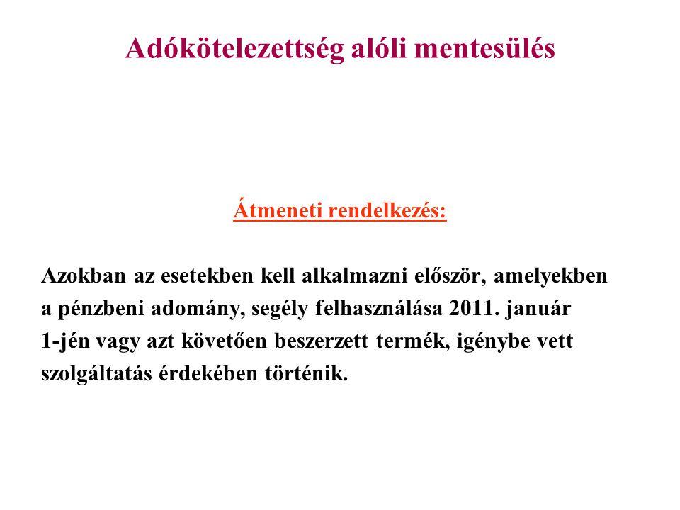 Adókötelezettség alóli mentesülés Átmeneti rendelkezés: Azokban az esetekben kell alkalmazni először, amelyekben a pénzbeni adomány, segély felhasználása 2011.