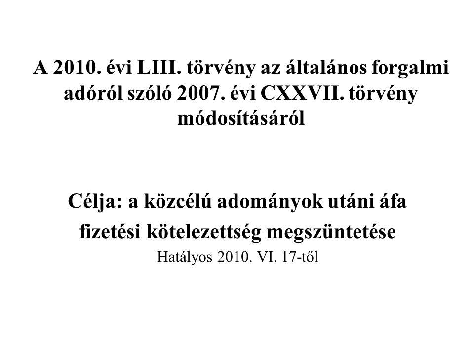A 2010. évi LIII. törvény az általános forgalmi adóról szóló 2007. évi CXXVII. törvény módosításáról Célja: a közcélú adományok utáni áfa fizetési köt