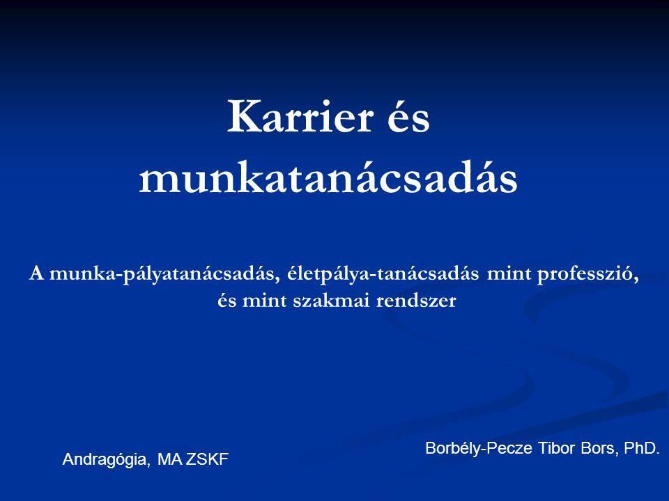 Karrier és munkatanácsadás Borbély-Pecze Tibor Bors, PhD. Andragógia, MA ZSKF A munka-pályatanácsadás, életpálya-tanácsadás mint professzió, és mint s