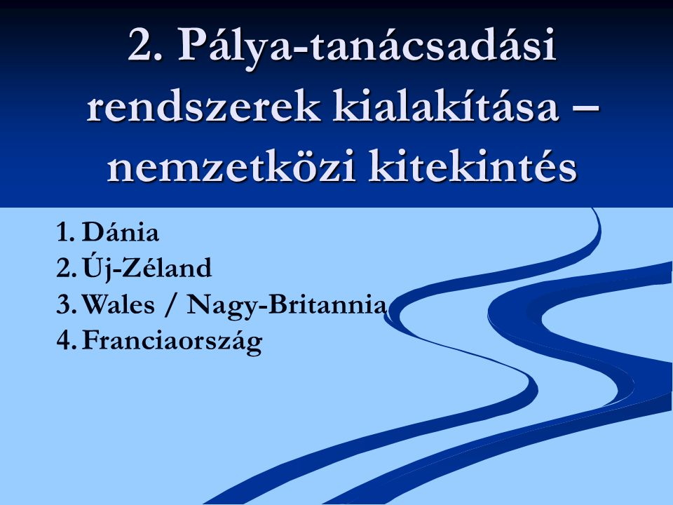2. Pálya-tanácsadási rendszerek kialakítása – nemzetközi kitekintés 1.Dánia 2.Új-Zéland 3.Wales / Nagy-Britannia 4.Franciaország