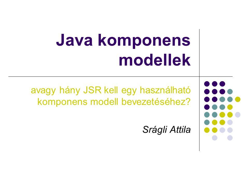 Java komponens modellekSrágli Attila Összehasonlítás Szempontok, melyek szerint differenciálni lehet: Hordozhatóság Dinamikus modulkezelés (betöltés, eltávolítás, frissítés) Framework szolgáltatások Verziókezelés Elterjedtség, szabvány … javaslatok?