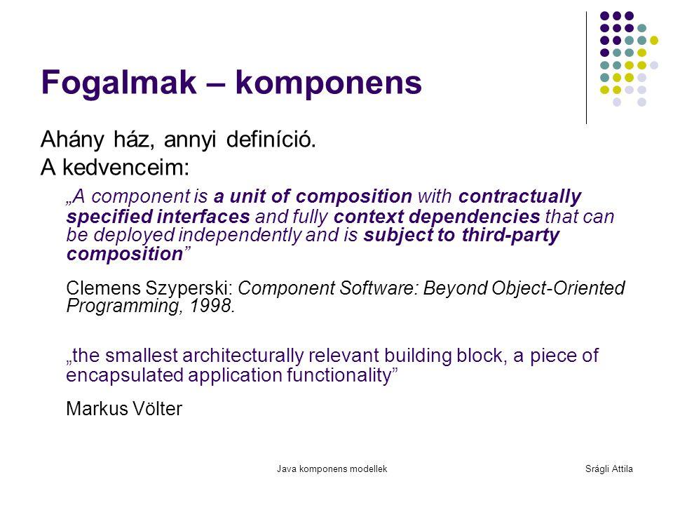 Java komponens modellekSrágli Attila Dinamikus modulkezelés Spring, Guice, JSR 277: statikus, a framework/alkalmazás indításakor vagy alkalmazás által kezelt módon OSGi: teljesen dinamikus (futás közben is), a framework alapszolgáltatása SCA: implementáció-specifikus