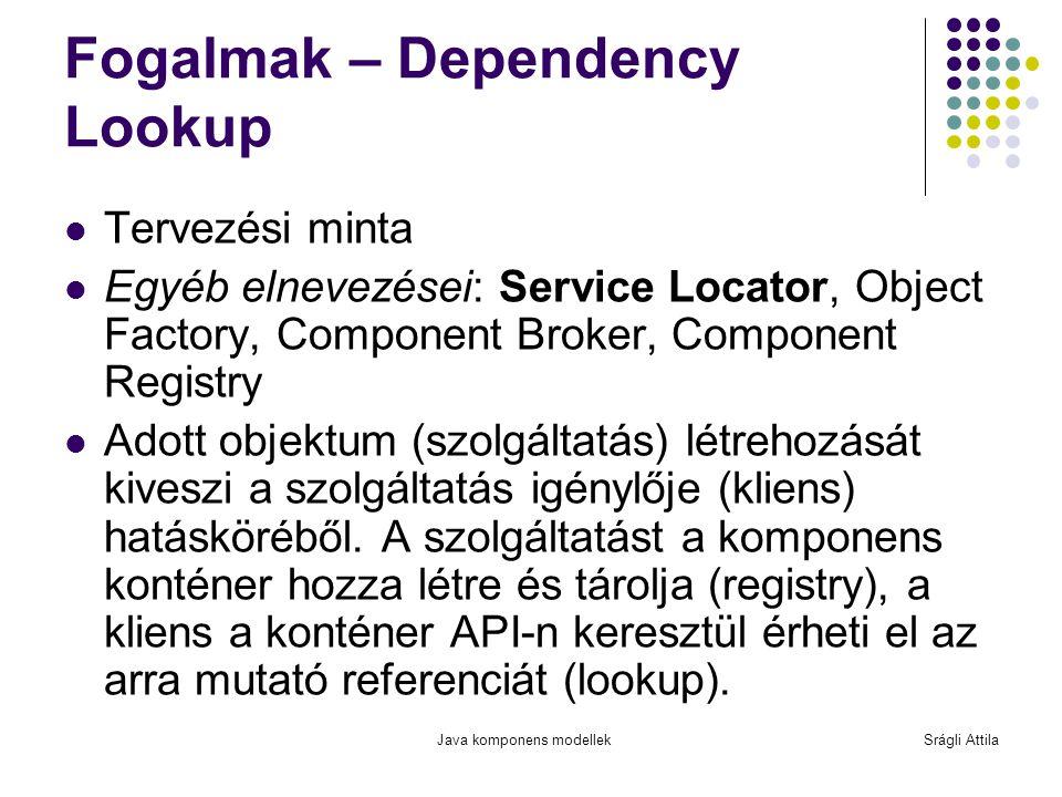 Java komponens modellekSrágli Attila Fogalmak – Dependency Lookup Tervezési minta Egyéb elnevezései: Service Locator, Object Factory, Component Broker