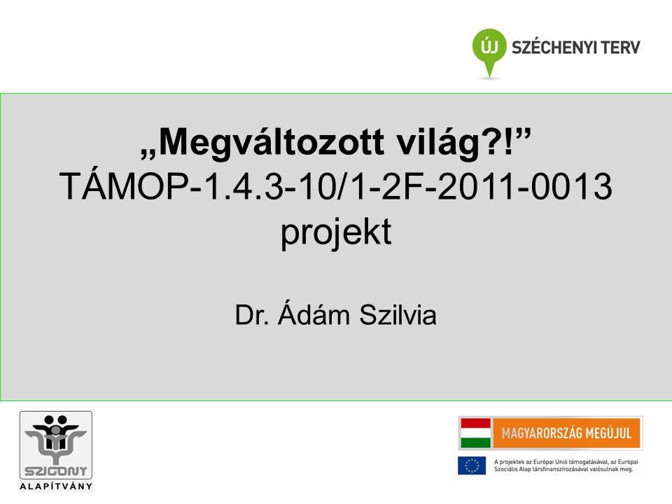 """""""Megváltozott világ ! TÁMOP-1.4.3-10/1-2F-2011-0013 projekt Dr. Ádám Szilvia"""
