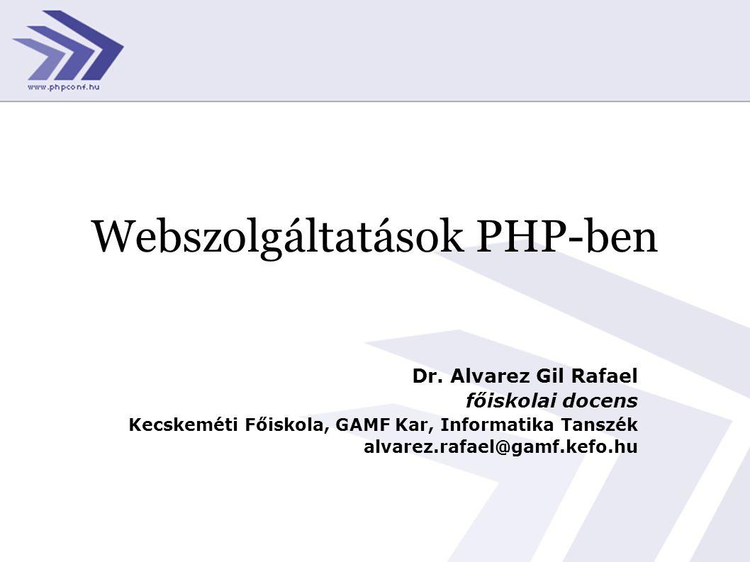 Webszolgáltatások PHP-ben Dr. Alvarez Gil Rafael főiskolai docens Kecskeméti Főiskola, GAMF Kar, Informatika Tanszék alvarez.rafael@gamf.kefo.hu