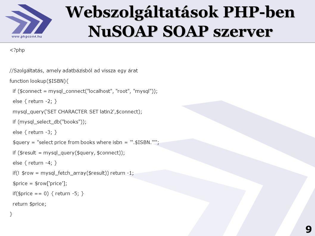 9 Webszolgáltatások PHP-ben NuSOAP SOAP szerver <?php //Szolgáltatás, amely adatbázisból ad vissza egy árat function lookup($ISBN){ if ($connect = mys